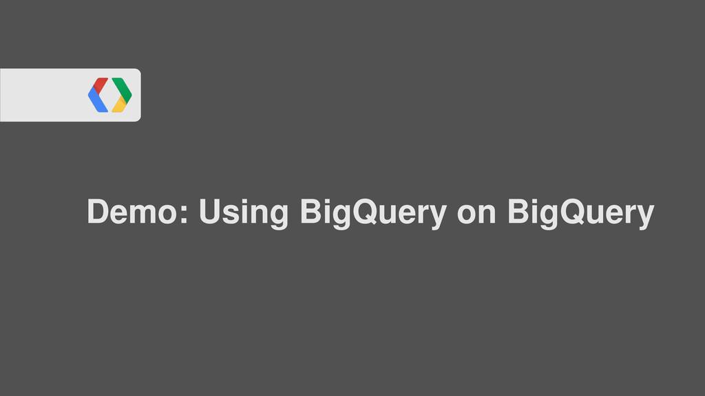Demo: Using BigQuery on BigQuery