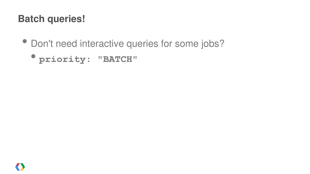 Batch queries! • Don't need interactive queries...