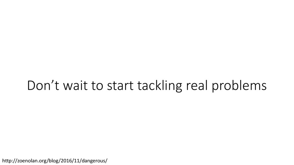 Don't wait to start tackling real problems http...
