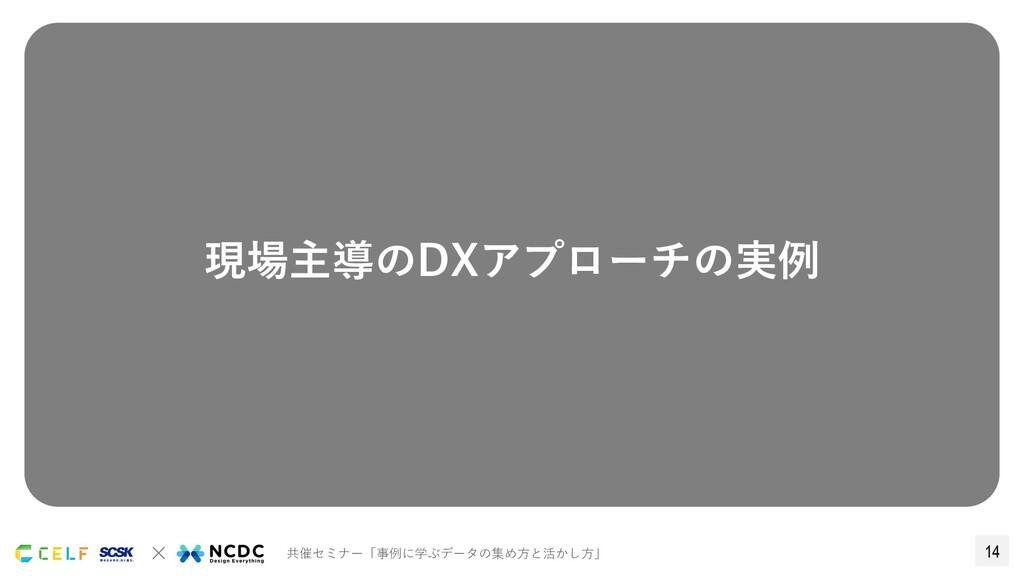 14 × 共催セミナー「事例に学ぶデータの集め⽅と活かし⽅」 現場主導のDXアプローチの実例