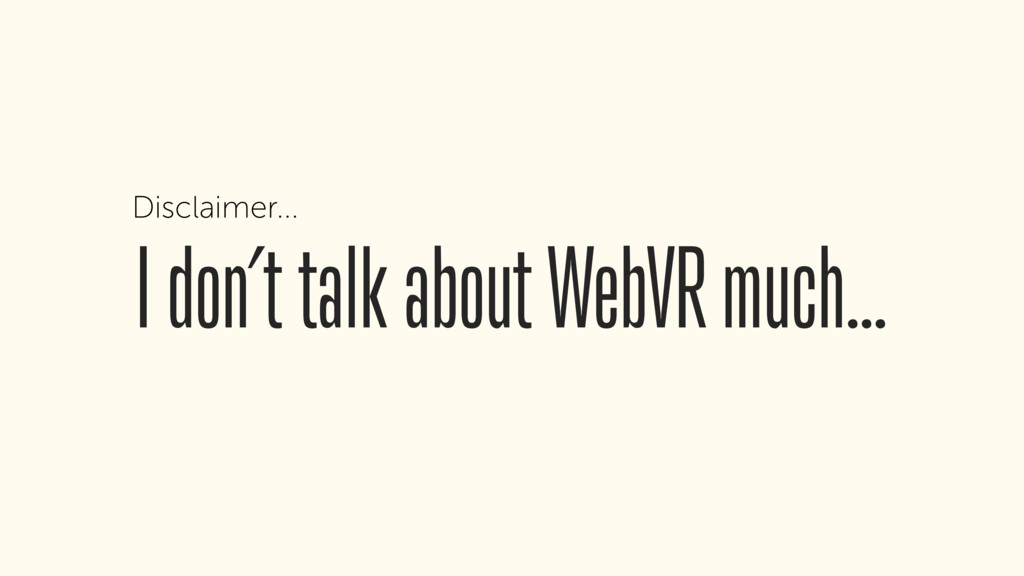 I don't talk about WebVR much… Disclaimer...