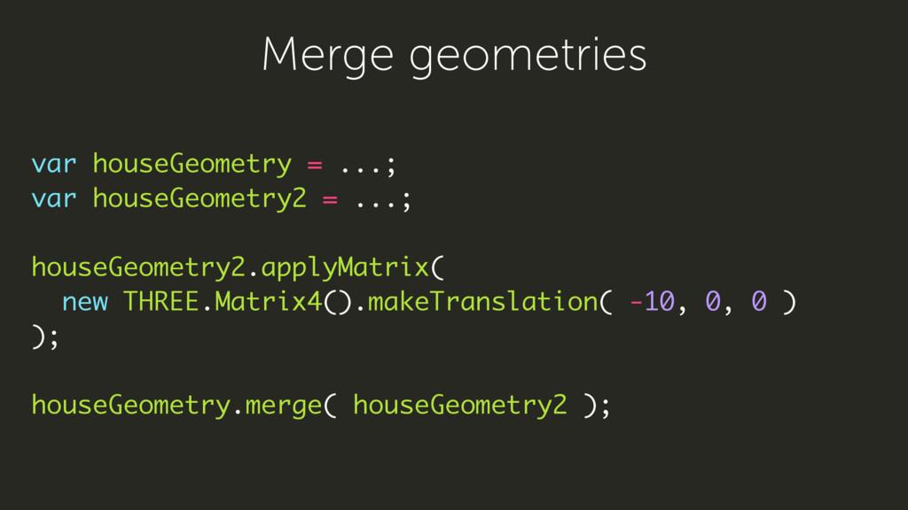 var houseGeometry = ...; var houseGeometry2 = ....