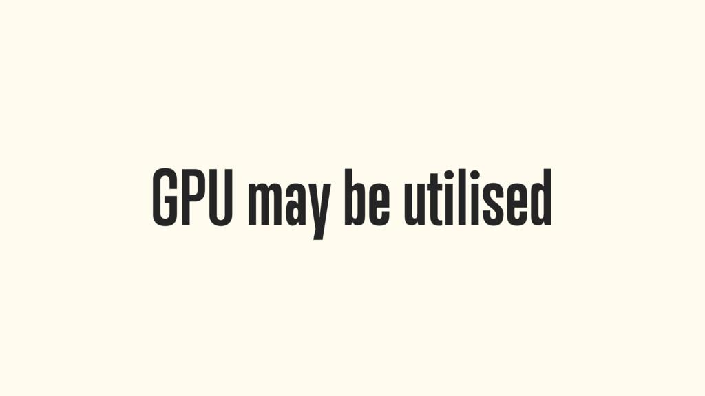 GPU may be utilised