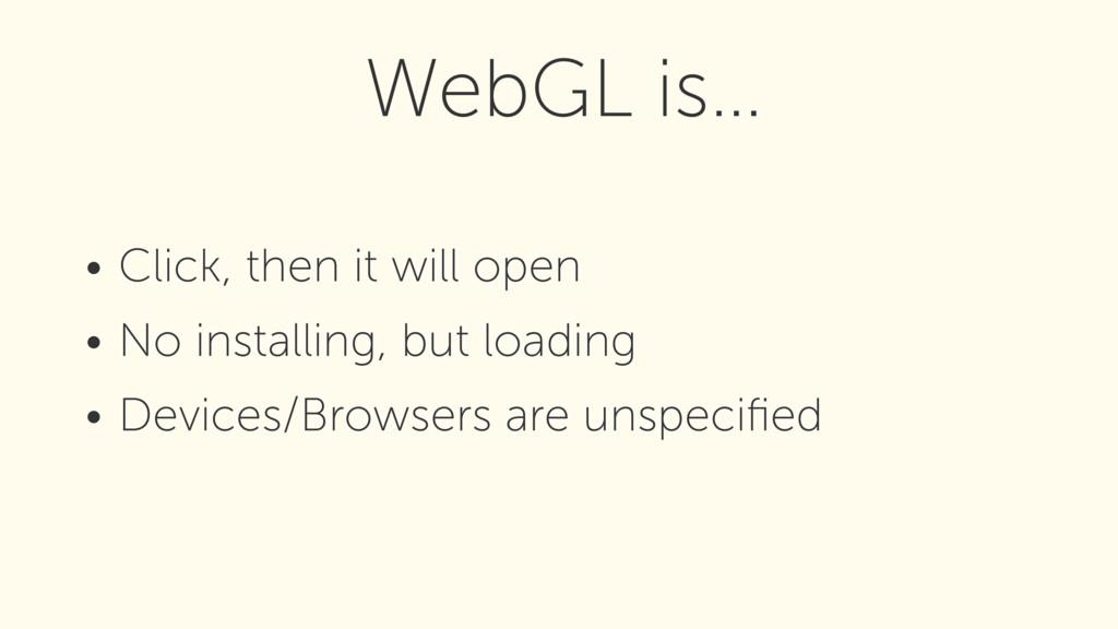 WebGL is… • Click, then it will open • No insta...