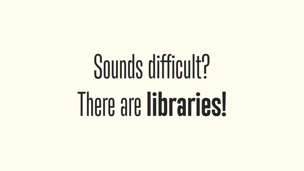 Sounds difficult? There are libraries!
