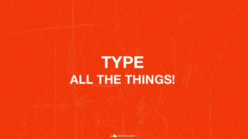 TYPE ALL THE THINGS!