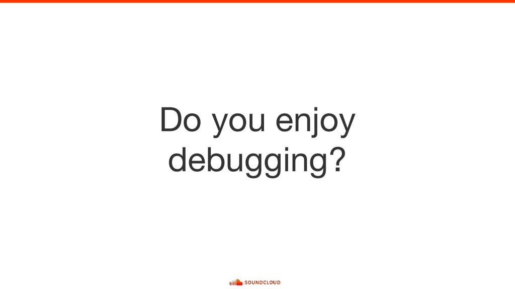 Do you enjoy debugging?