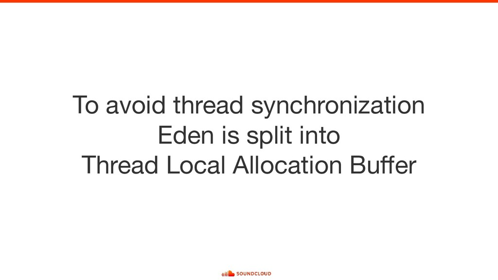 To avoid thread synchronization Eden is split i...