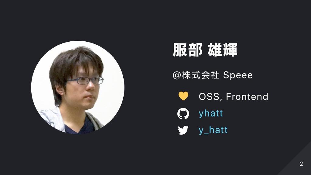 服部 雄輝 @株式会社 Speee OSS, Frontend yhatt y_hatt 2 2