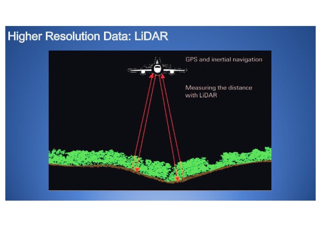 Higher Resolution Data: LiDAR