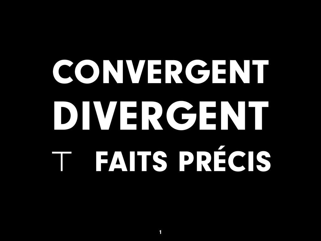 CONVERGENT DIVERGENT ⊤ FAITS PRÉCIS 1