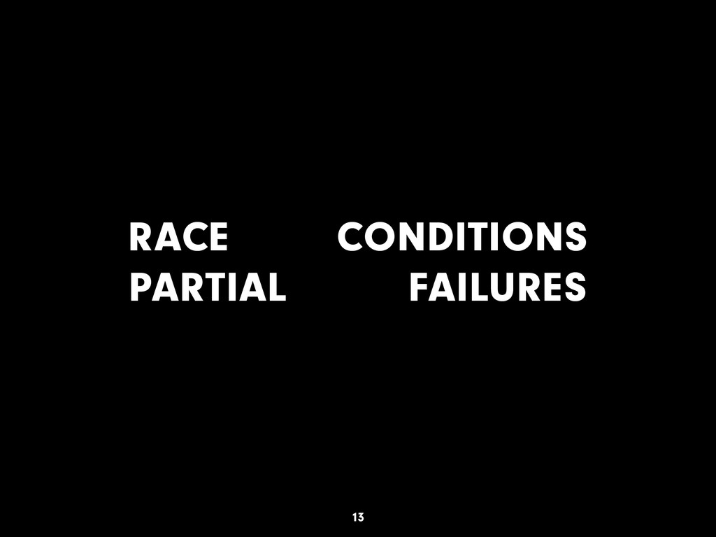 RACE CONDITIONS PARTIAL FAILURES 13