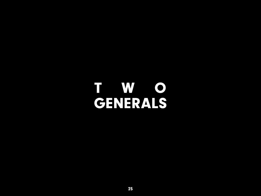 T W O GENERALS 25