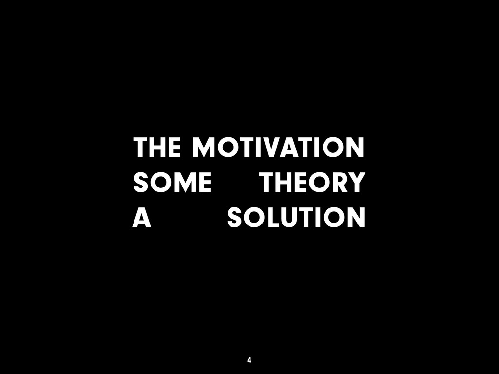 THE MOTIVATION SOME THEORY A SOLUTION 4