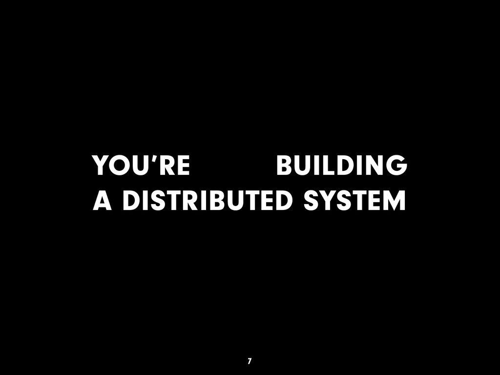 YOU'RE BUILDING A DISTRIBUTED SYSTEM 7