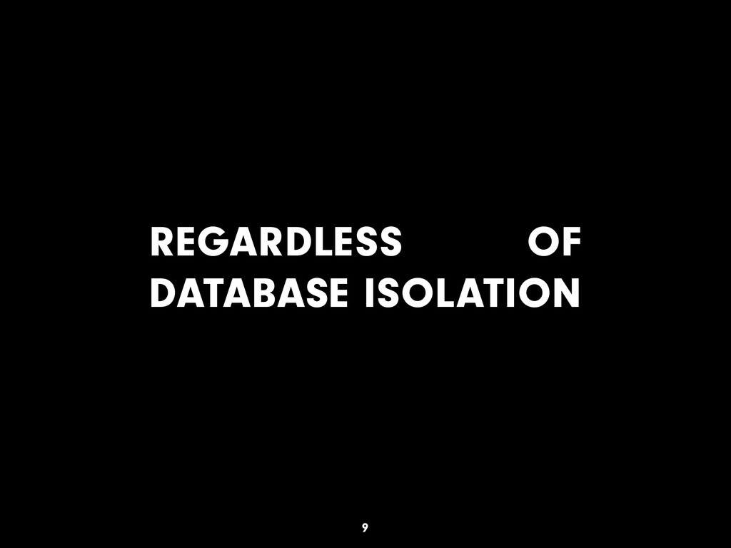 REGARDLESS OF DATABASE ISOLATION 9