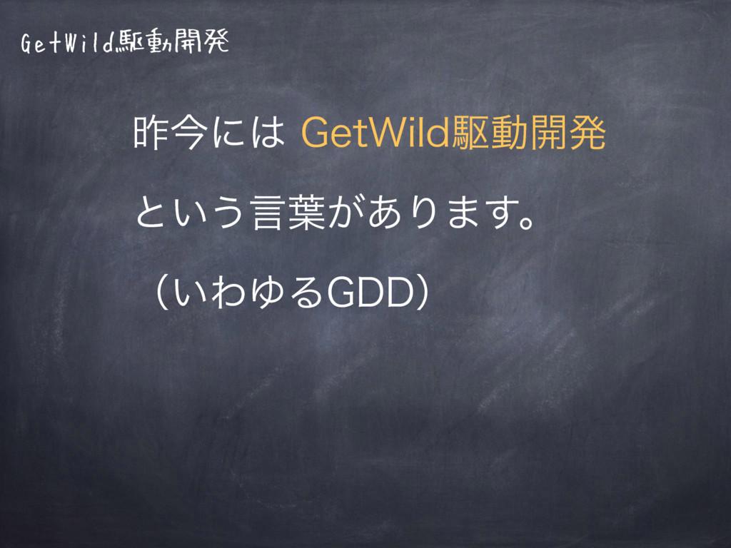 GetWild駆動開発 ࡢࠓʹ(FU8JMEۦಈ։ൃ ͱ͍͏ݴ༿͕͋Γ·͢ɻ ʢ͍ΘΏ...