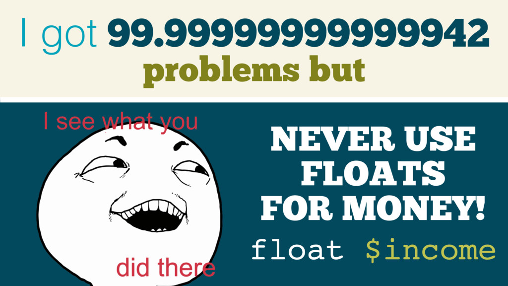 99.99999999999942 I got problems but float $inc...