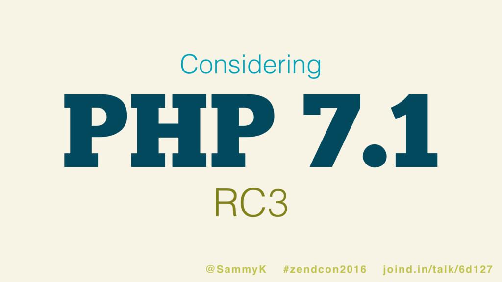 PHP 7.1 Considering RC3 @SammyK #zendcon2016 jo...
