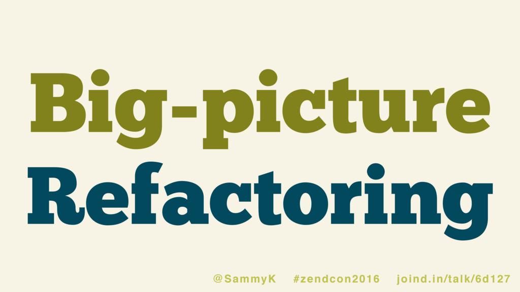 Big-picture Refactoring @SammyK #zendcon2016 jo...