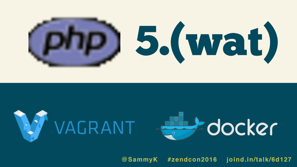 5.(wat) @SammyK #zendcon2016 joind.in/talk/6d127