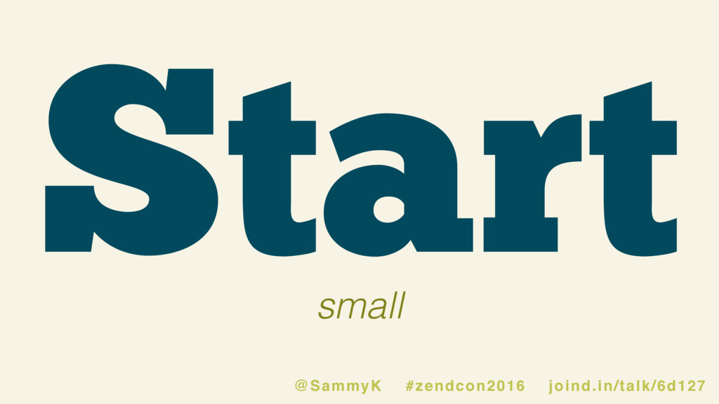 Start small @SammyK #zendcon2016 joind.in/talk/...