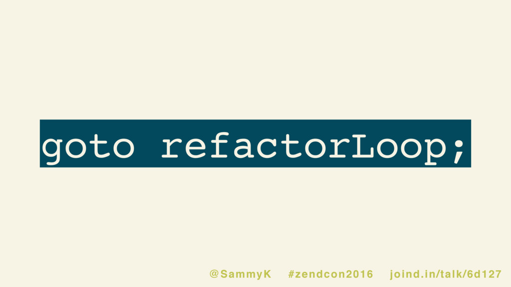 goto refactorLoop; @SammyK #zendcon2016 joind.i...