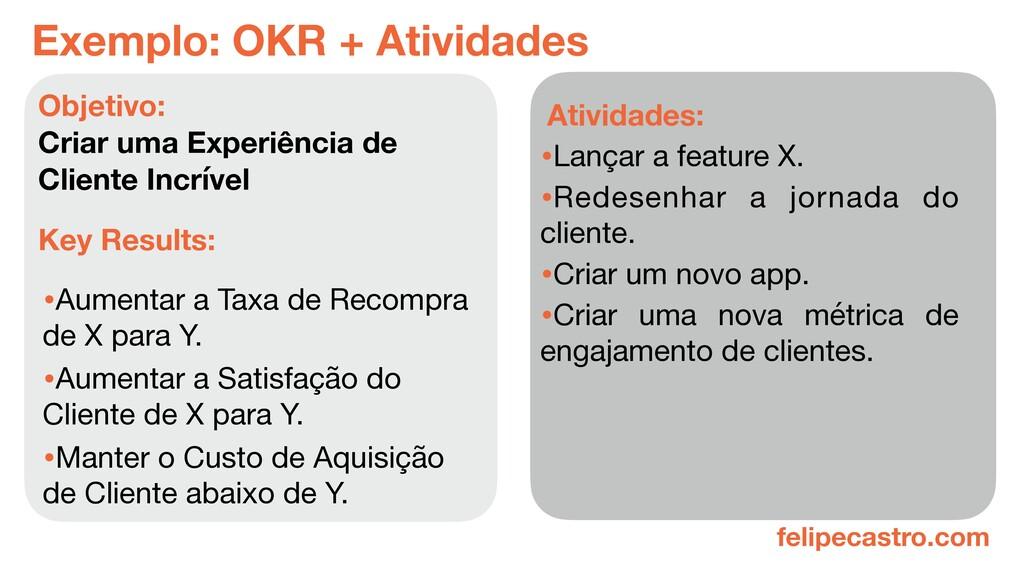 felipecastro.com Exemplo: OKR + Atividades •Aum...