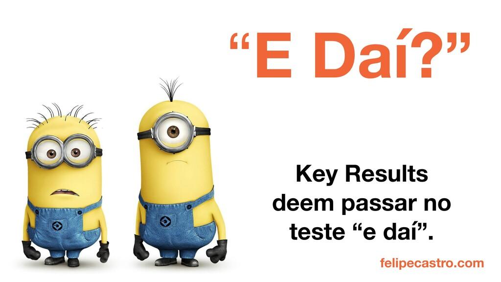 """felipecastro.com """"E Daí?"""" Key Results deem pass..."""