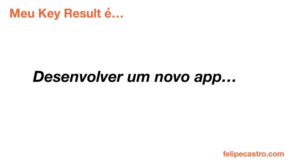 Meu Key Result é… Desenvolver um novo app… feli...