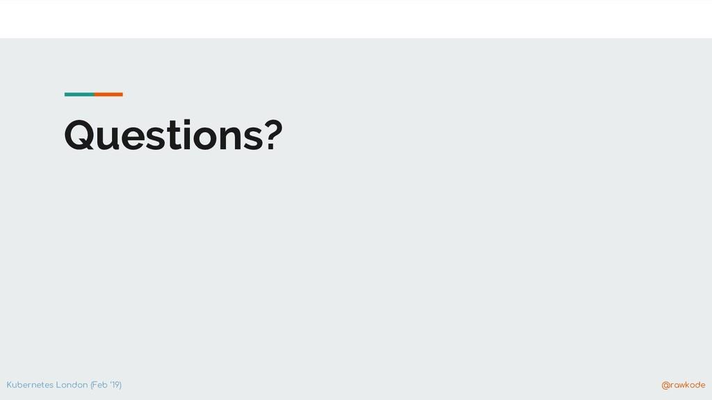 Kubernetes London (Feb '19) @rawkode Questions?