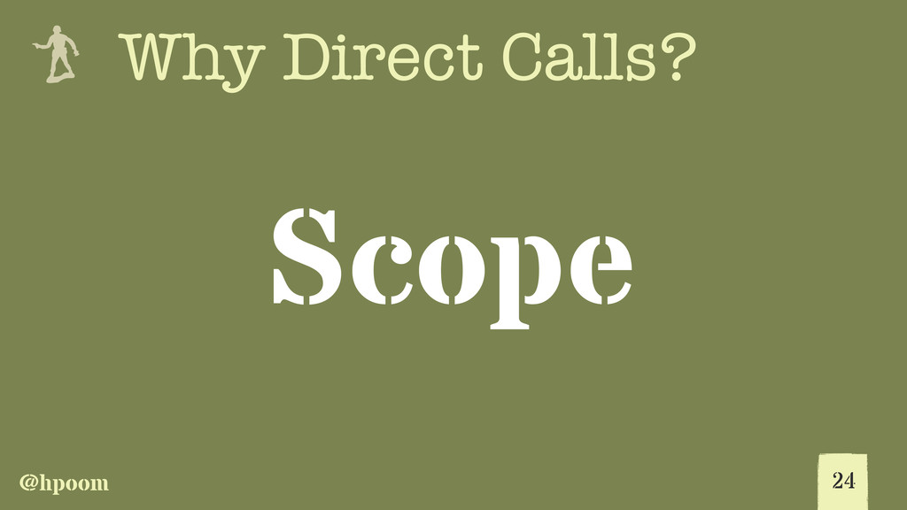 @hpoom e Why Direct Calls? Scope 24