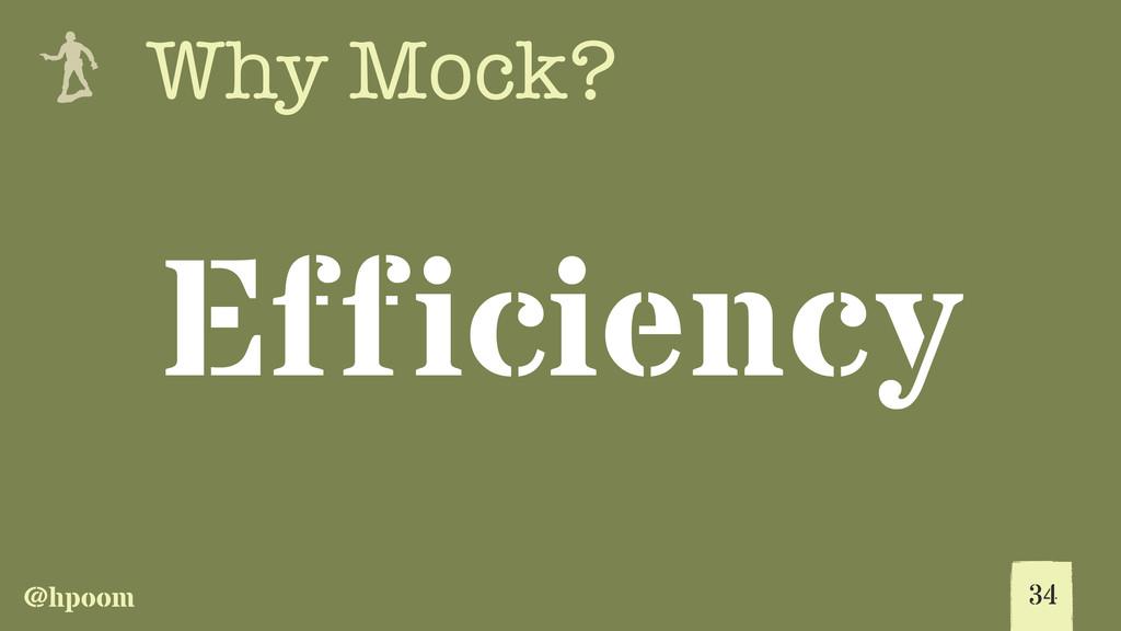 @hpoom e Why Mock? Efficiency 34