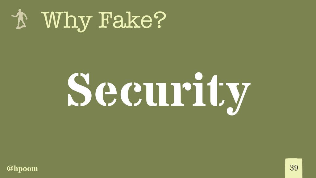 @hpoom e Why Fake? Security 39