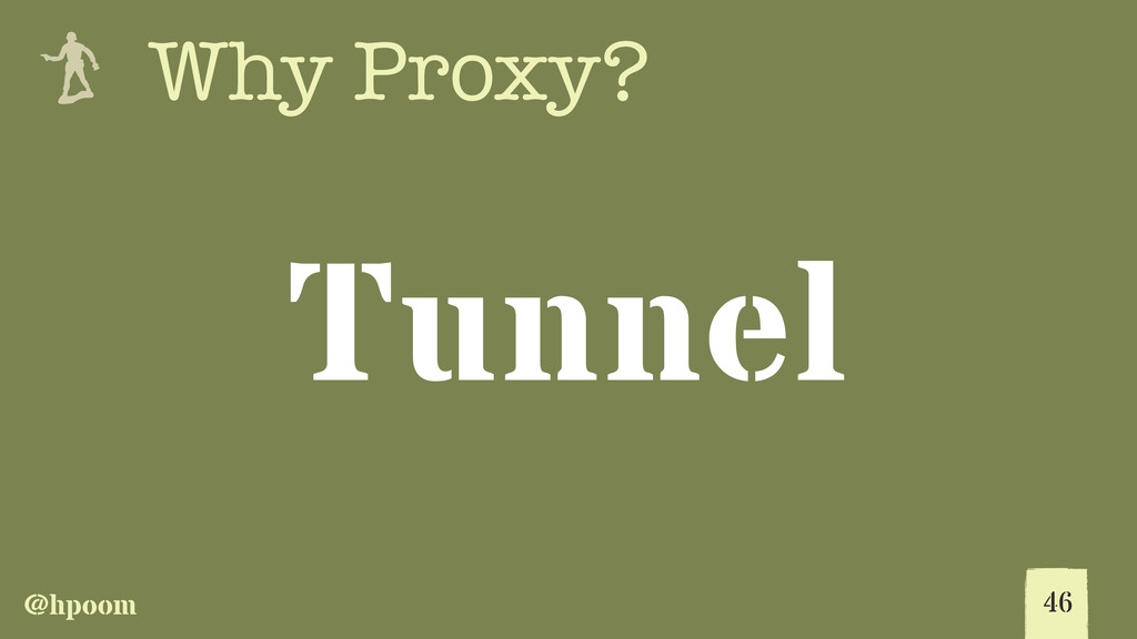 @hpoom e Why Proxy? 46 Tunnel