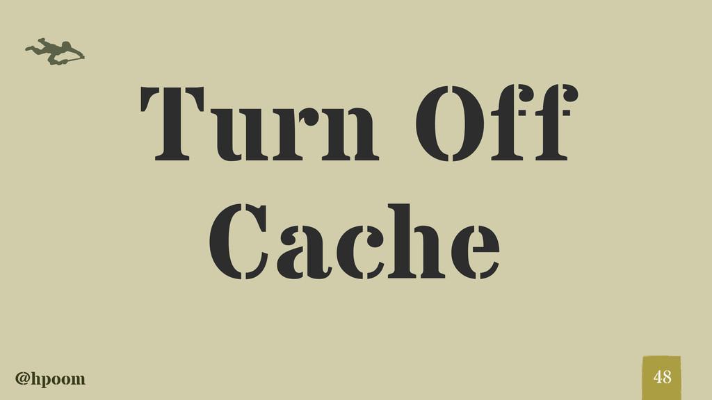 @hpoom f Turn Off Cache 48