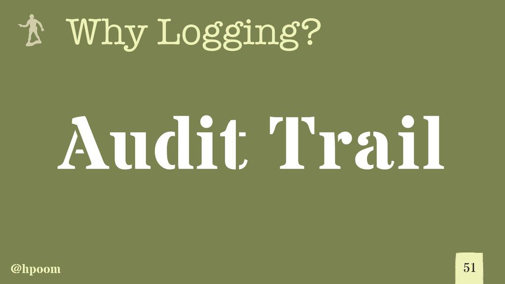 @hpoom e Why Logging? 51 Audit Trail