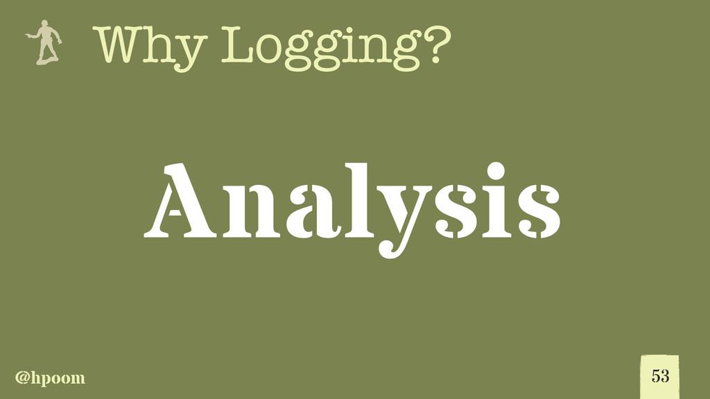 @hpoom e Why Logging? Analysis 53