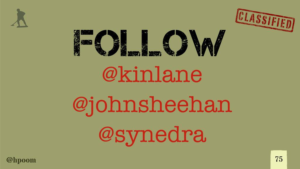 @hpoom j FOLLOW 75 @kinlane @johnsheehan @syned...
