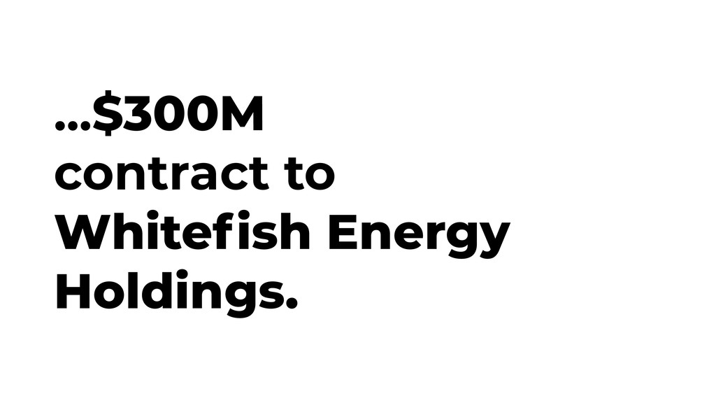 ...$300M contract to Whitefish Energy Holdings.