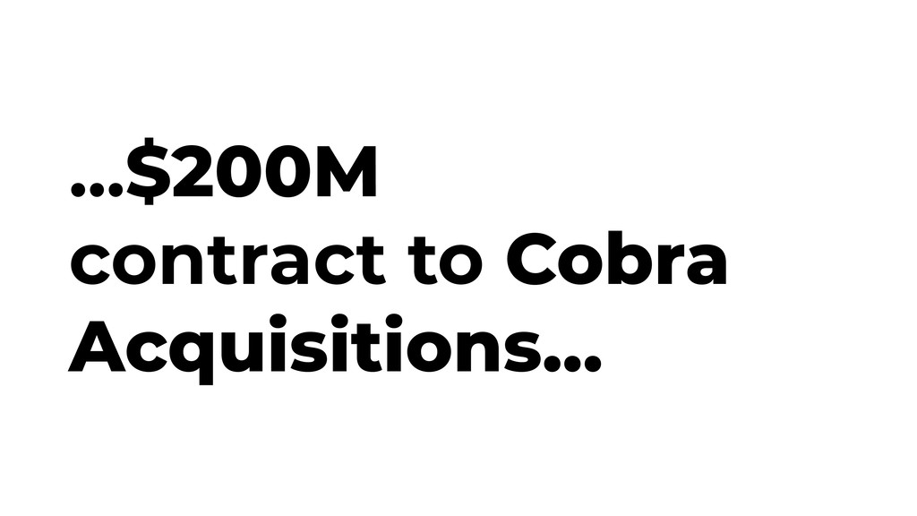 ...$200M contract to Cobra Acquisitions...
