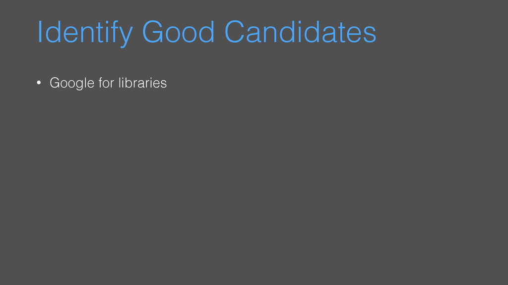 Identify Good Candidates • Google for libraries