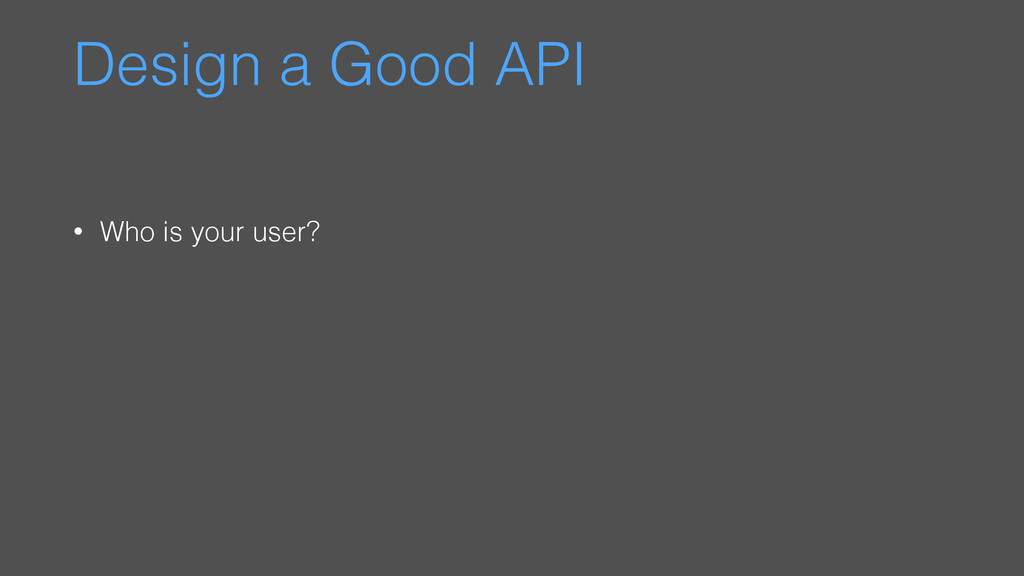 Design a Good API • Who is your user?