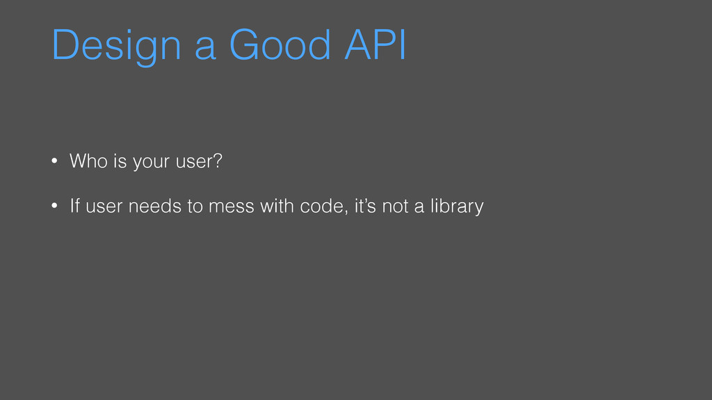Design a Good API • Who is your user? • If user...