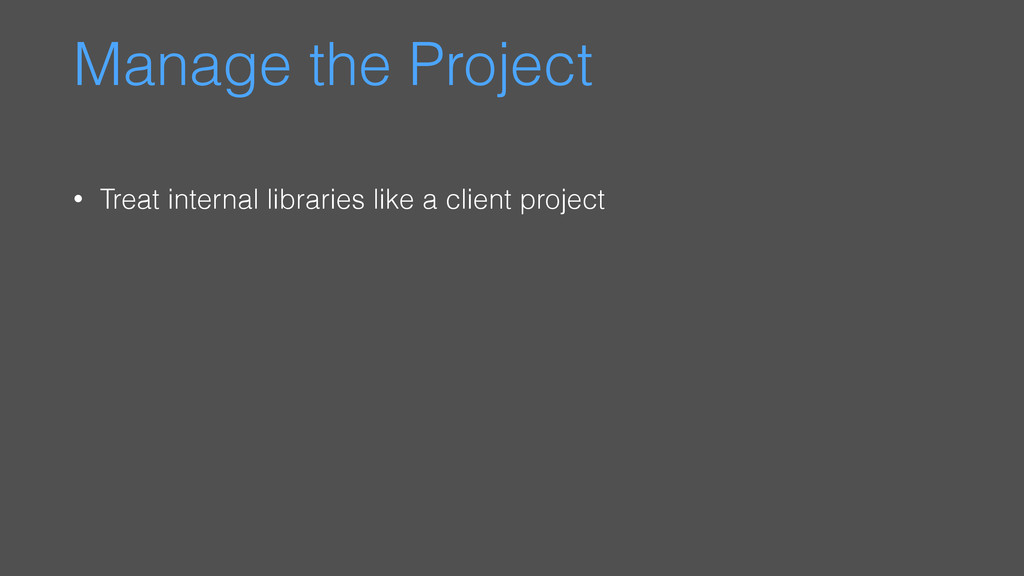 Manage the Project • Treat internal libraries l...