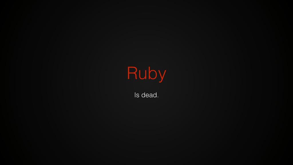 Ruby Is dead.