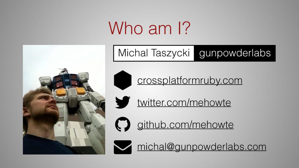 Who am I? twitter.com/mehowte michal@gunpowderl...