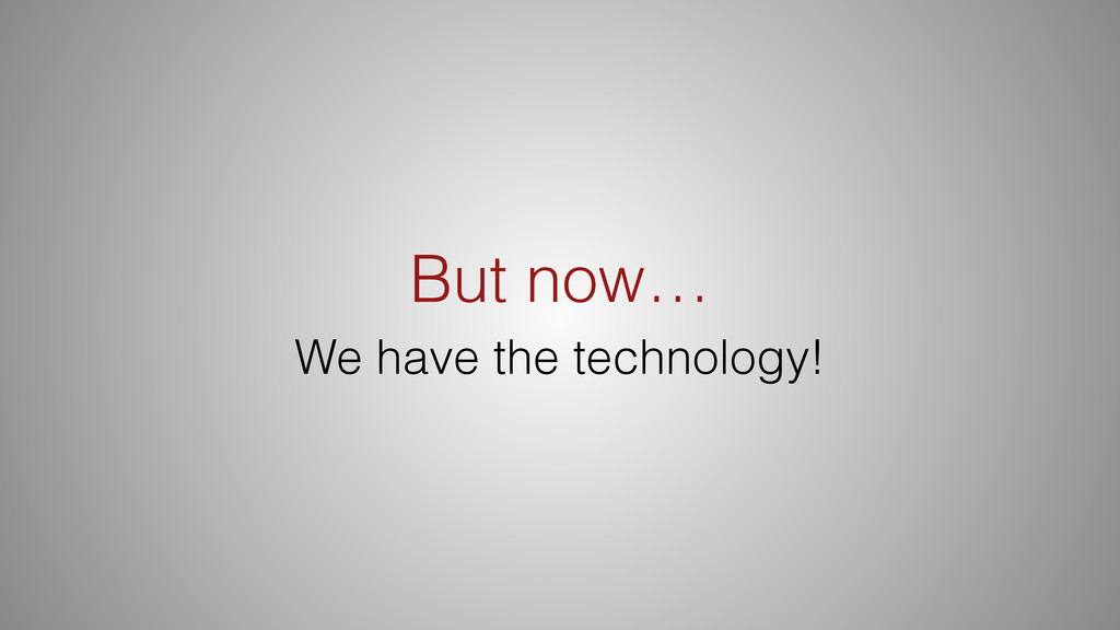 But now… We have the technology!