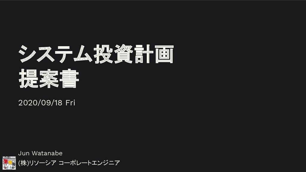 システム投資計画 提案書 Jun Watanabe (株)リソーシア コーポレートエンジニア ...