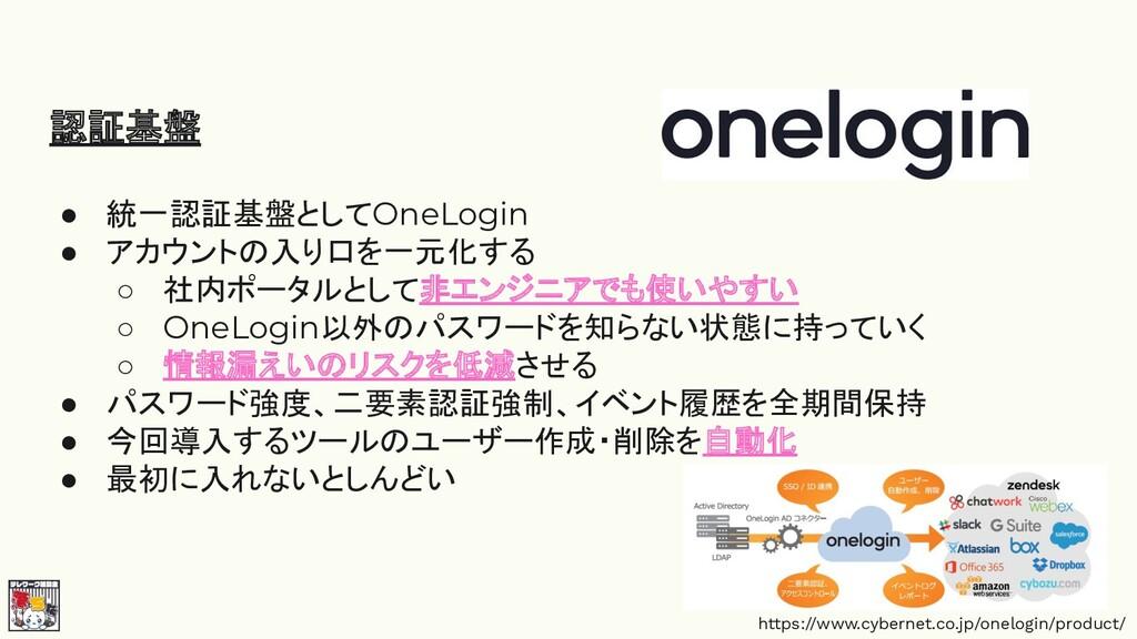 認証基盤 ● 統一認証基盤としてOneLogin ● アカウントの入り口を一元化する ○ 社内...